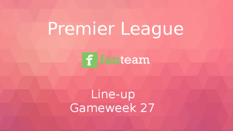 Line-up: Premier League Game Week 27 on Fanteam